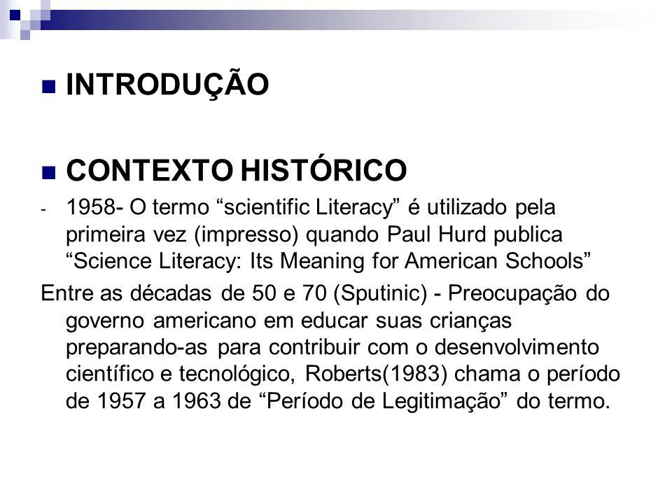 INTRODUÇÃO CONTEXTO HISTÓRICO - 1958- O termo scientific Literacy é utilizado pela primeira vez (impresso) quando Paul Hurd publica Science Literacy: