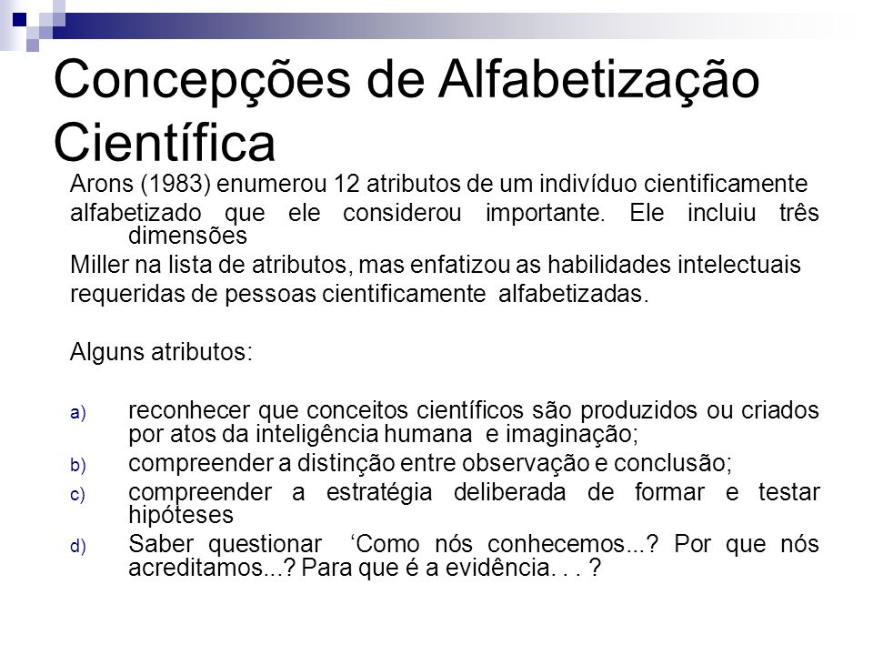 Concepções de Alfabetização Científica Arons (1983) enumerou 12 atributos de um indivíduo cientificamente alfabetizado que ele considerou importante.