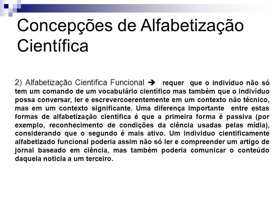 Concepções de Alfabetização Científica 2) Alfabetização Cientifica Funcional requer que o indivíduo não só tem um comando de um vocabulário científico