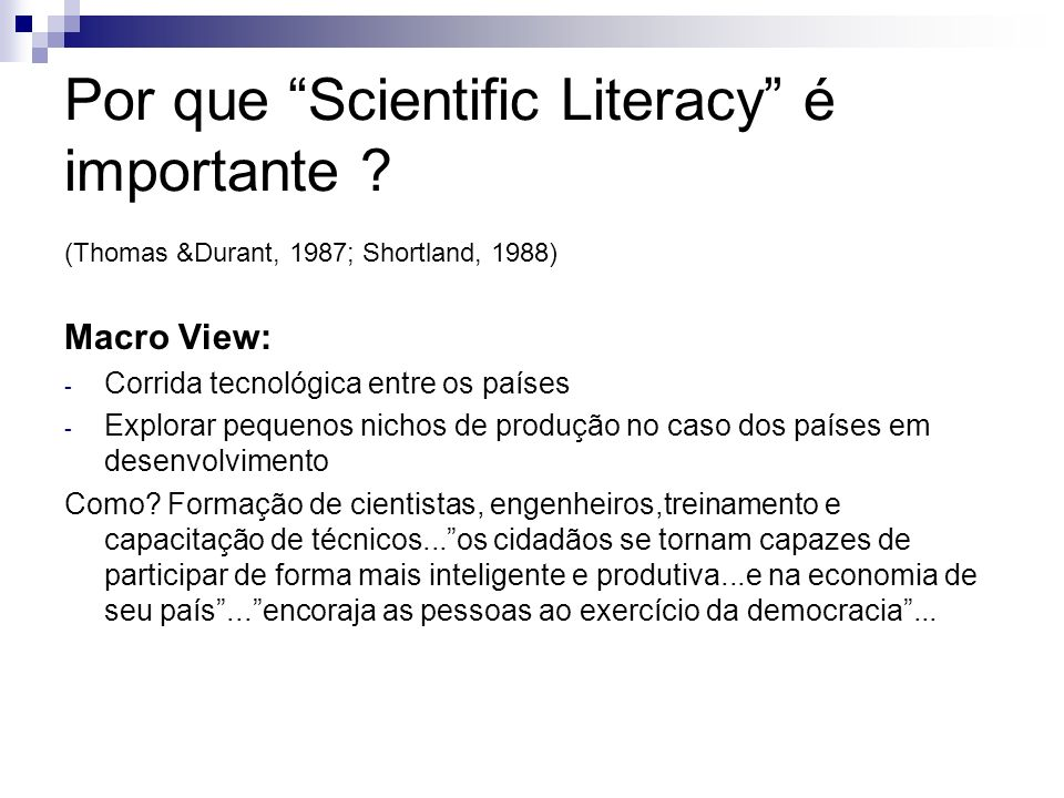Por que Scientific Literacy é importante ? (Thomas &Durant, 1987; Shortland, 1988) Macro View: - Corrida tecnológica entre os países - Explorar pequen