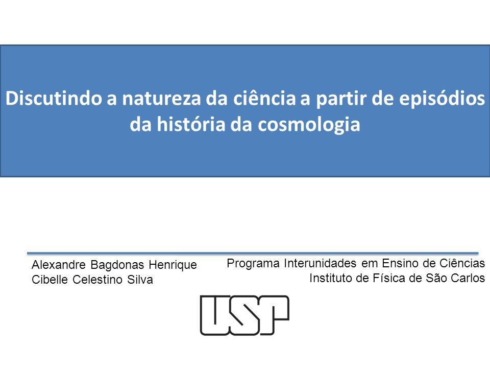 Discutindo a natureza da ciência a partir de episódios da história da cosmologia Programa Interunidades em Ensino de Ciências Instituto de Física de S