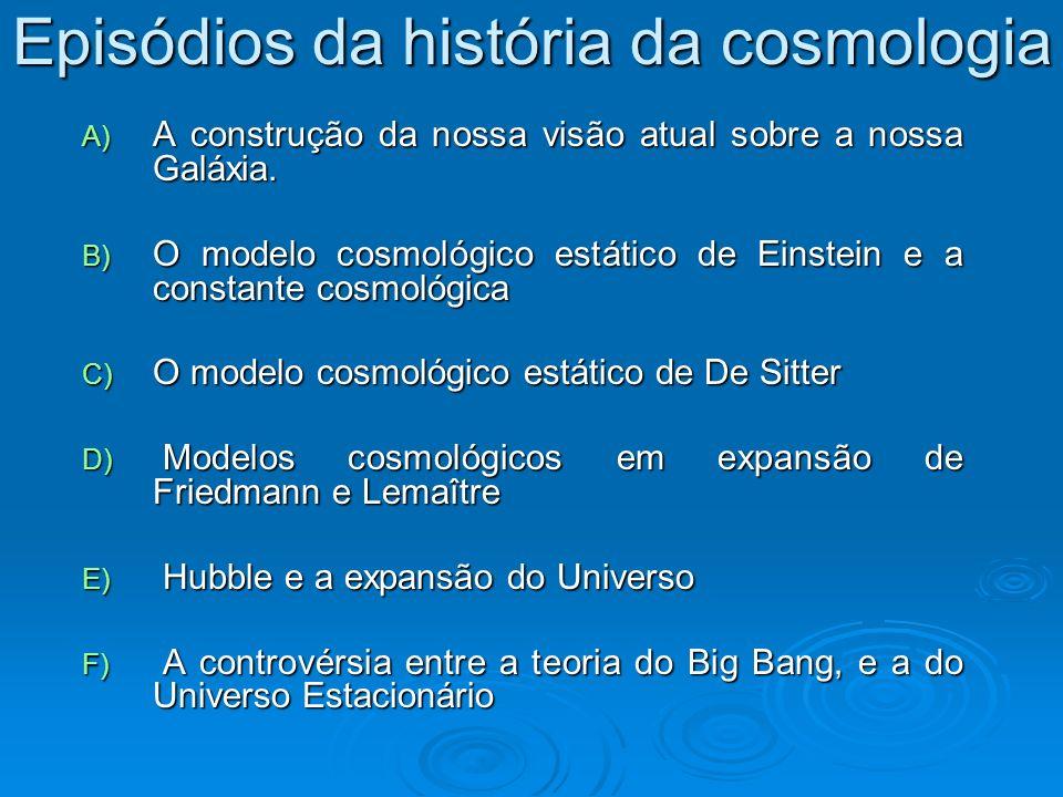 Episódios da história da cosmologia A) A construção da nossa visão atual sobre a nossa Galáxia. B) O modelo cosmológico estático de Einstein e a const