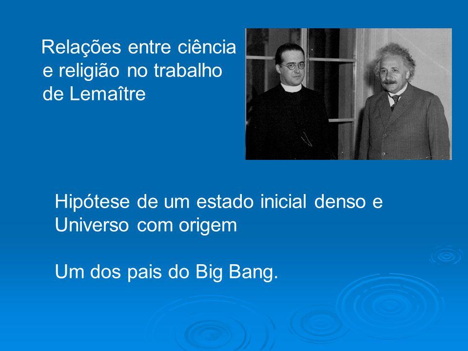 Relações entre ciência e religião no trabalho de Lemaître Hipótese de um estado inicial denso e Universo com origem Um dos pais do Big Bang.