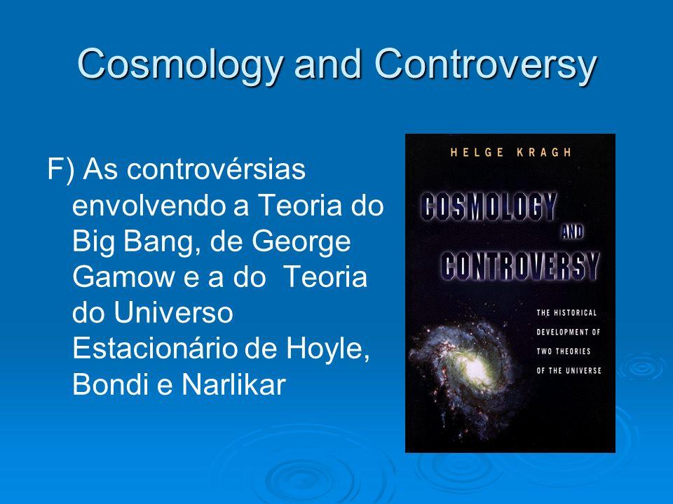 Cosmology and Controversy F) As controvérsias envolvendo a Teoria do Big Bang, de George Gamow e a do Teoria do Universo Estacionário de Hoyle, Bondi