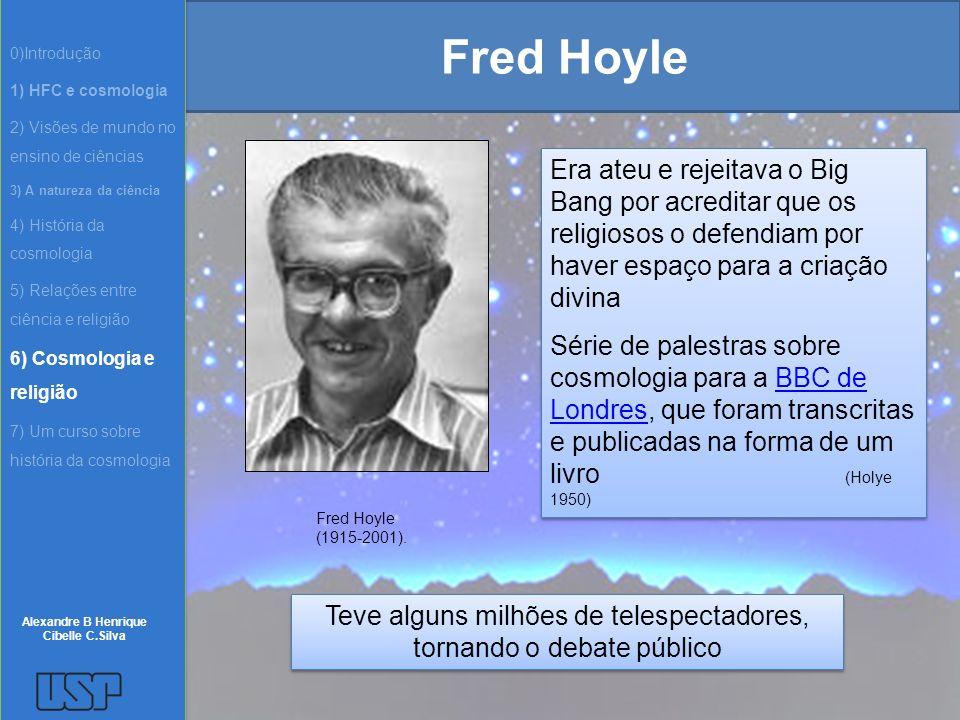 Fred Hoyle Era ateu e rejeitava o Big Bang por acreditar que os religiosos o defendiam por haver espaço para a criação divina Série de palestras sobre