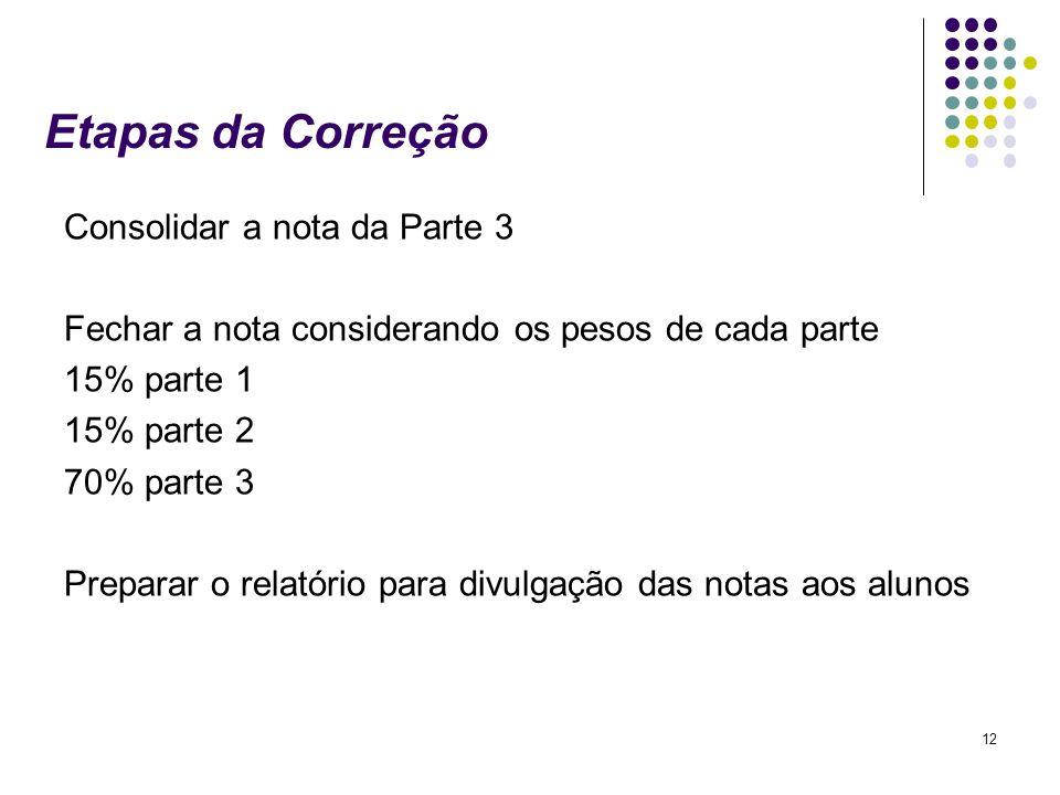 12 Etapas da Correção Consolidar a nota da Parte 3 Fechar a nota considerando os pesos de cada parte 15% parte 1 15% parte 2 70% parte 3 Preparar o re