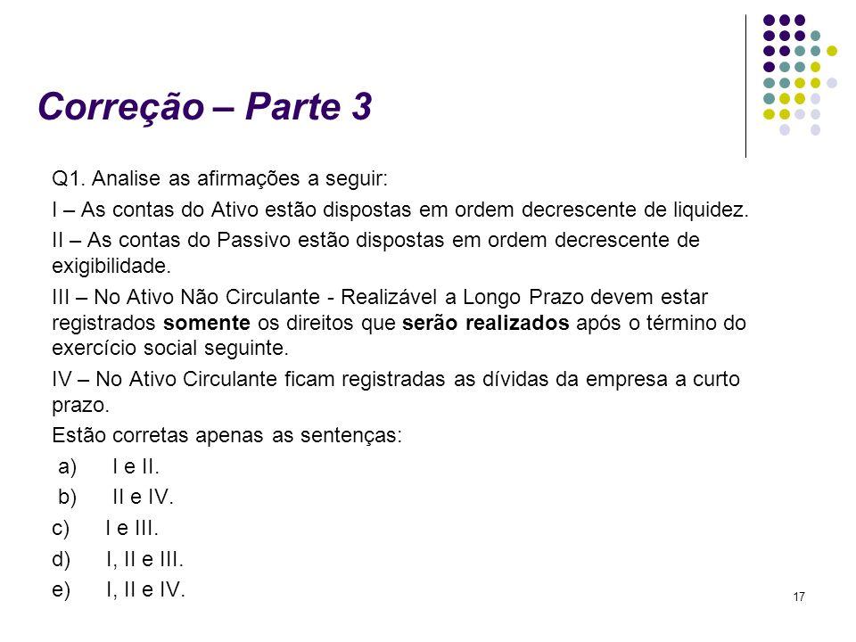 17 Correção – Parte 3 Q1. Analise as afirmações a seguir: I – As contas do Ativo estão dispostas em ordem decrescente de liquidez. II – As contas do P