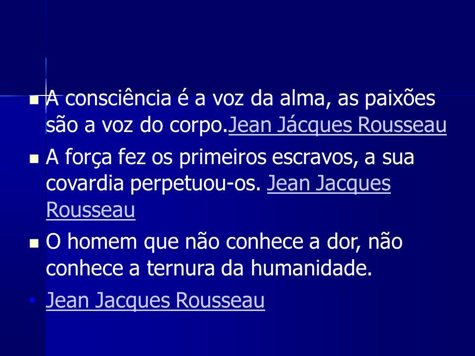A consciência é a voz da alma, as paixões são a voz do corpo.Jean Jácques RousseauJean Jácques Rousseau A força fez os primeiros escravos, a sua covardia perpetuou-os.