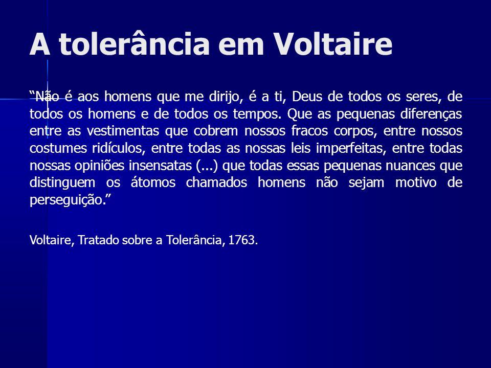 A tolerância em Voltaire Não é aos homens que me dirijo, é a ti, Deus de todos os seres, de todos os homens e de todos os tempos.