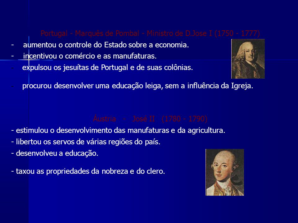 Portugal - Marquês de Pombal - Ministro de D.Jose I (1750 - 1777) - aumentou o controle do Estado sobre a economia.