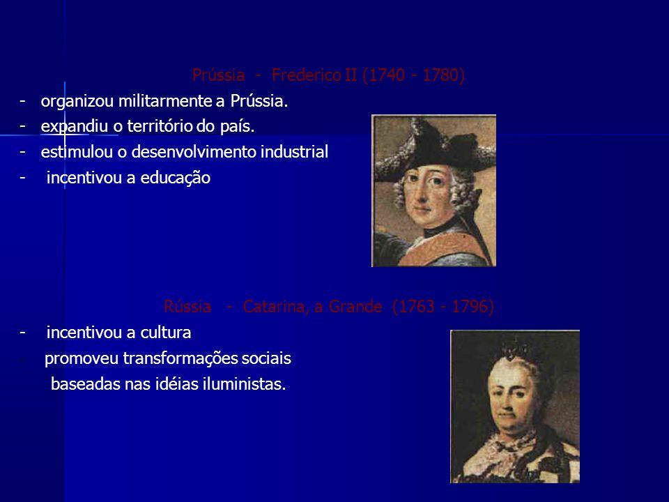 Prússia - Frederico II (1740 - 1780) - organizou militarmente a Prússia.