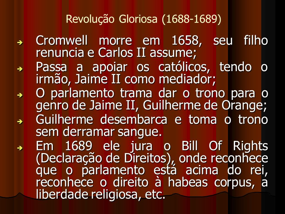 Revolução Gloriosa (1688-1689) Cromwell morre em 1658, seu filho renuncia e Carlos II assume; Cromwell morre em 1658, seu filho renuncia e Carlos II assume; Passa a apoiar os católicos, tendo o irmão, Jaime II como mediador; Passa a apoiar os católicos, tendo o irmão, Jaime II como mediador; O parlamento trama dar o trono para o genro de Jaime II, Guilherme de Orange; O parlamento trama dar o trono para o genro de Jaime II, Guilherme de Orange; Guilherme desembarca e toma o trono sem derramar sangue.
