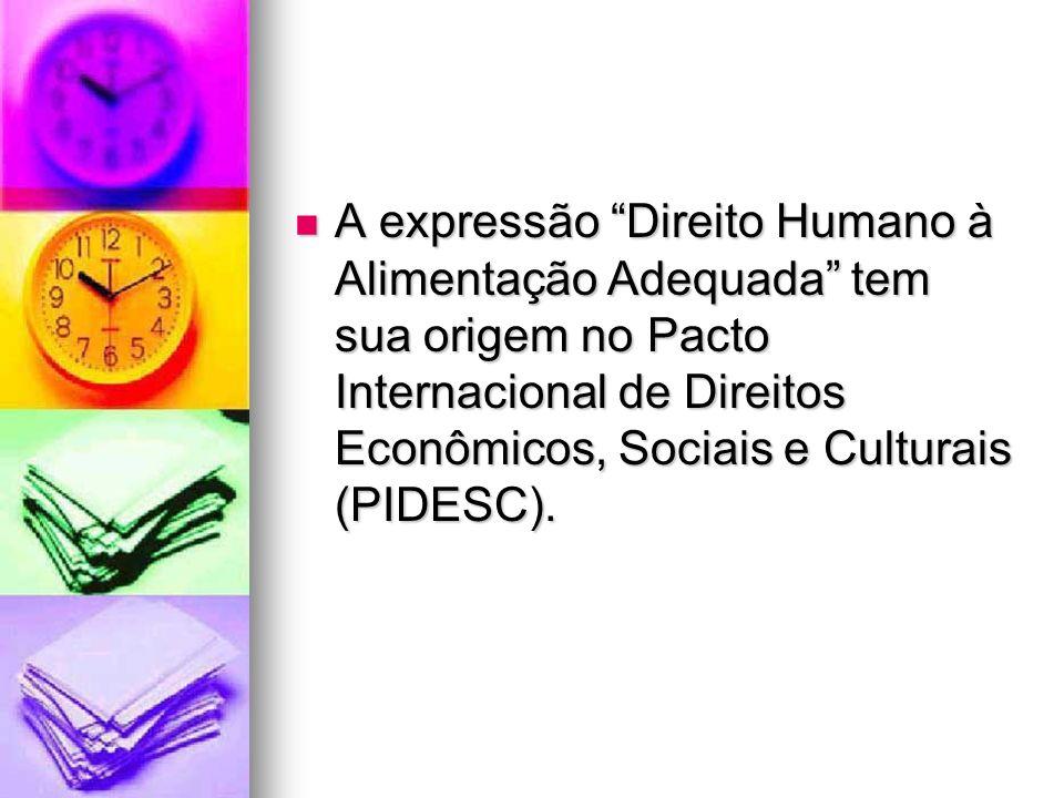 A expressão Direito Humano à Alimentação Adequada tem sua origem no Pacto Internacional de Direitos Econômicos, Sociais e Culturais (PIDESC). A expres