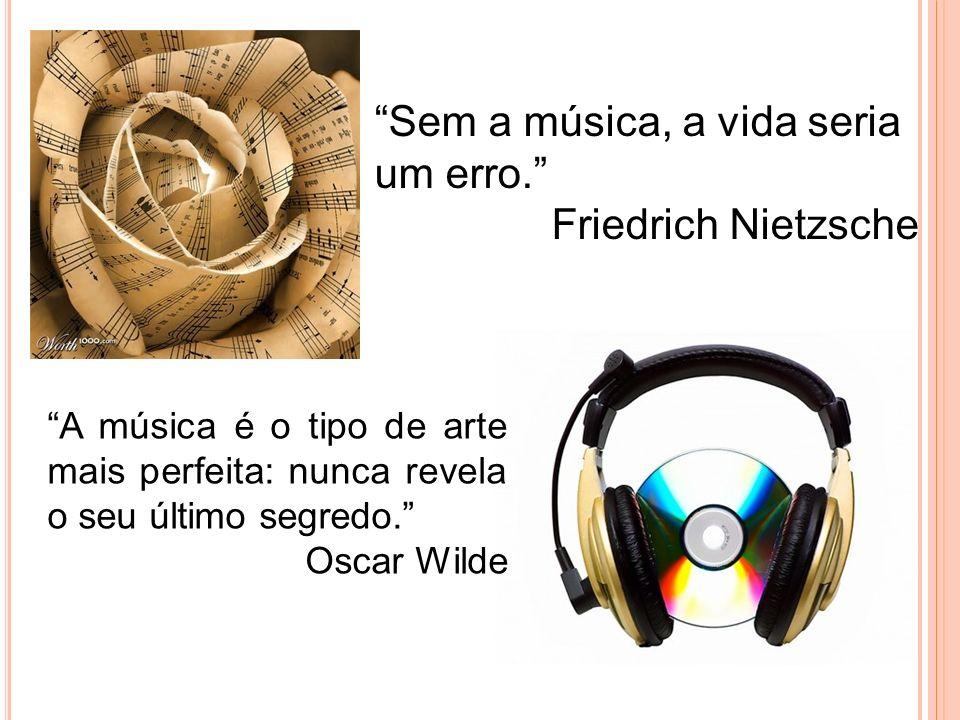 Sem a música, a vida seria um erro. Friedrich Nietzsche A música é o tipo de arte mais perfeita: nunca revela o seu último segredo. Oscar Wilde