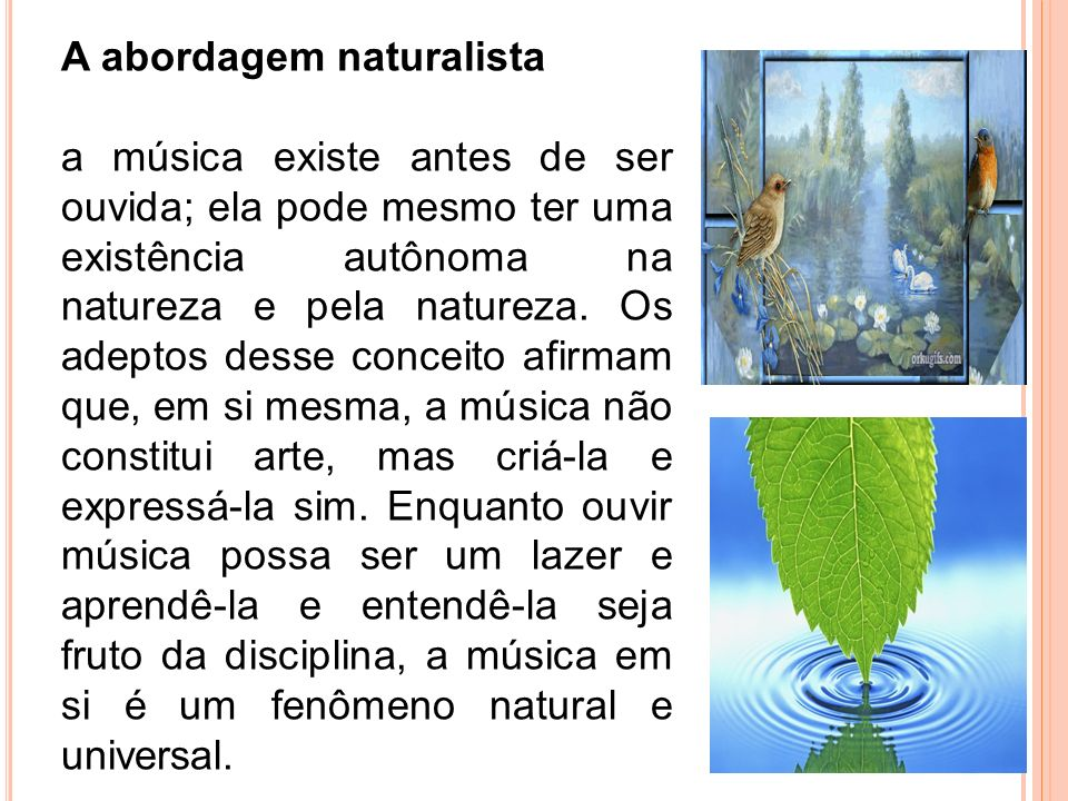 A abordagem naturalista a música existe antes de ser ouvida; ela pode mesmo ter uma existência autônoma na natureza e pela natureza. Os adeptos desse