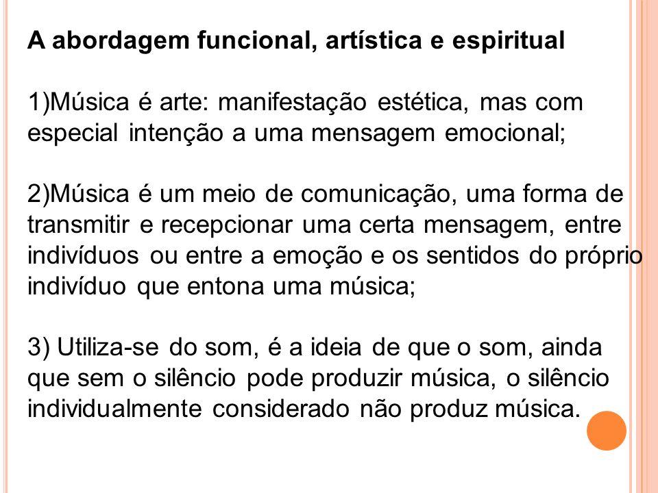 A abordagem funcional, artística e espiritual 1)Música é arte: manifestação estética, mas com especial intenção a uma mensagem emocional; 2)Música é u