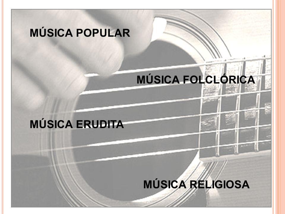MÚSICA ERUDITA MÚSICA POPULAR MÚSICA RELIGIOSA MÚSICA FOLCLÓRICA