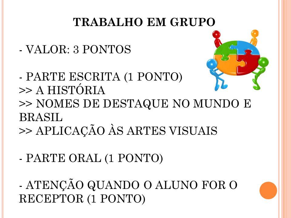 TRABALHO EM GRUPO - VALOR: 3 PONTOS - PARTE ESCRITA (1 PONTO) >> A HISTÓRIA >> NOMES DE DESTAQUE NO MUNDO E BRASIL >> APLICAÇÃO ÀS ARTES VISUAIS - PAR