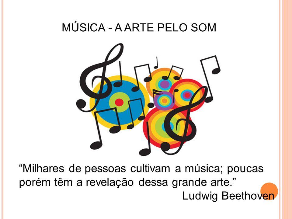 MÚSICA - A ARTE PELO SOM Milhares de pessoas cultivam a música; poucas porém têm a revelação dessa grande arte. Ludwig Beethoven
