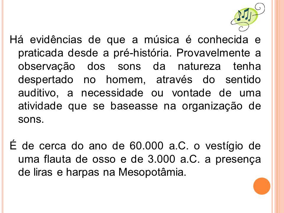 Há evidências de que a música é conhecida e praticada desde a pré-história. Provavelmente a observação dos sons da natureza tenha despertado no homem,
