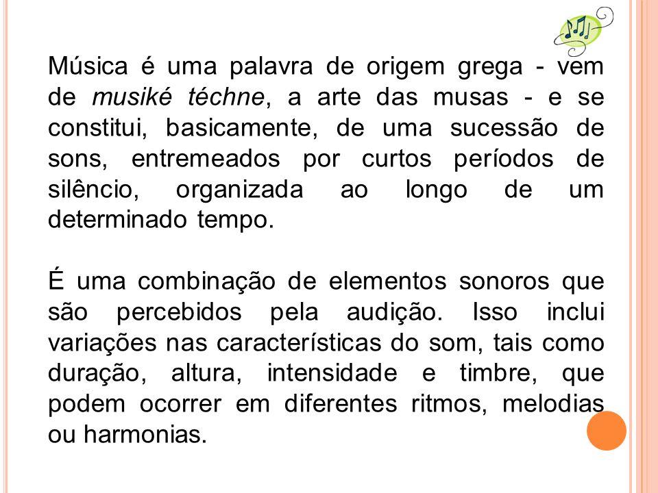 Música é uma palavra de origem grega - vem de musiké téchne, a arte das musas - e se constitui, basicamente, de uma sucessão de sons, entremeados por