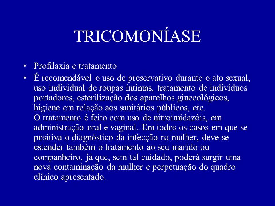 TRICOMONÍASE Profilaxia e tratamento É recomendável o uso de preservativo durante o ato sexual, uso individual de roupas íntimas, tratamento de indiví