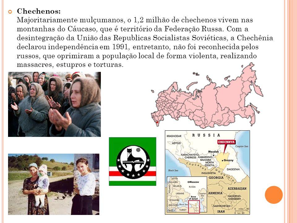 Chechenos: Majoritariamente mulçumanos, o 1,2 milhão de chechenos vivem nas montanhas do Cáucaso, que é território da Federação Russa. Com a desintegr