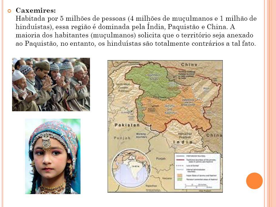 Caxemires: Habitada por 5 milhões de pessoas (4 milhões de muçulmanos e 1 milhão de hinduístas), essa região é dominada pela Índia, Paquistão e China.