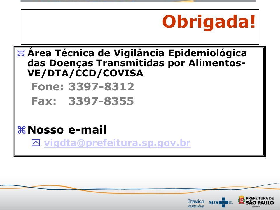 Obrigada! zÁrea Técnica de Vigilância Epidemiológica das Doenças Transmitidas por Alimentos- VE/DTA/CCD/COVISA Fone: 3397-8312 Fax: 3397-8355 zNosso e