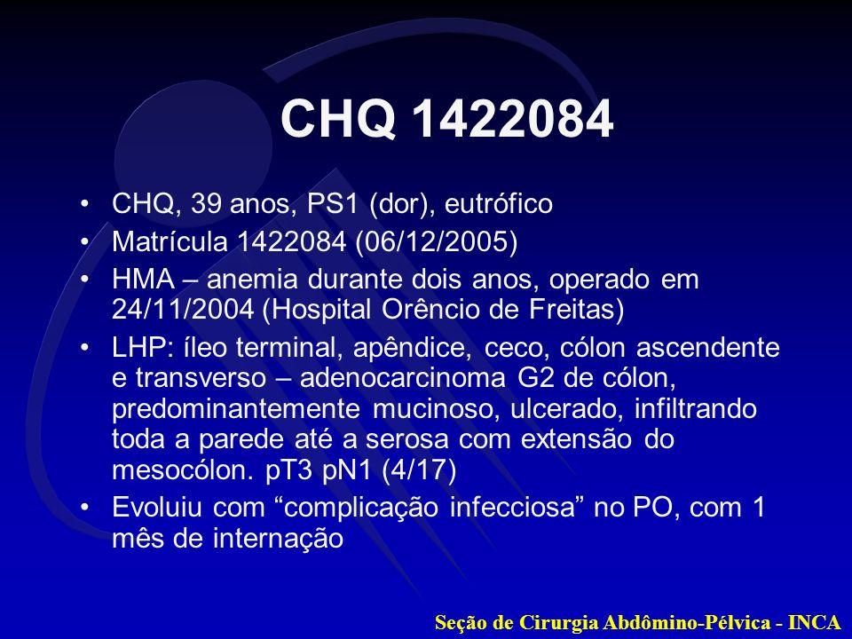 Seção de Cirurgia Abdômino-Pélvica - INCA Iniciou QT adjuvante (Roswell Park) de 04/01/2005 a 17/05/2005, suspenso por piora clínica, com surgimento de dor, febre e fístula enterocutânea espontânea em HCD Fez US de abdome, evidenciando 4 nódulos hepáticos, em contiguidade com a área de fístula Manteve trânsito intestinal, porém com importantes episódios de anemia (sangramento endoluminal e pela fístula) CHQ 1422084