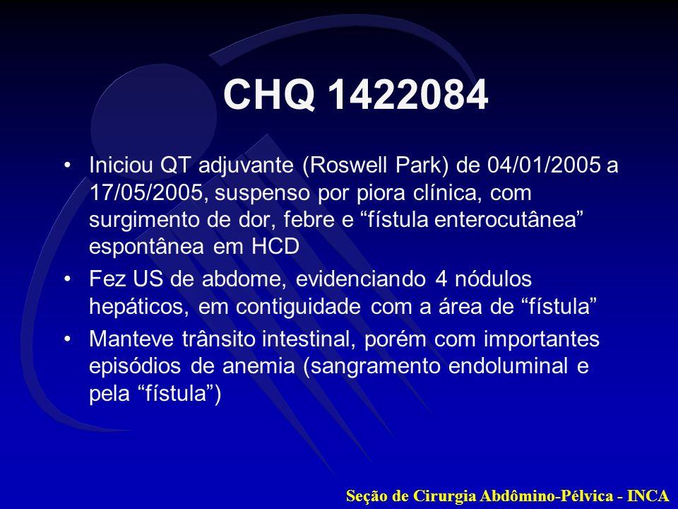 Seção de Cirurgia Abdômino-Pélvica - INCA No HUAP, optado por capecitabina (Xeloda) paliativo, tendo tomado por 14 dias (um ciclo) até 02/12/2005 Matriculado no INCA em 07/12/2005 para tratamento CEA da matrícula: 41,8 5-FU + LV (Roswell Park) no INCA de 13/12/2005 a 03/01/2005, interrompeu por febre e sugestão de abscesso hepático pela TC Tentada punção percutânea por TC, sem sucesso CHQ 1422084