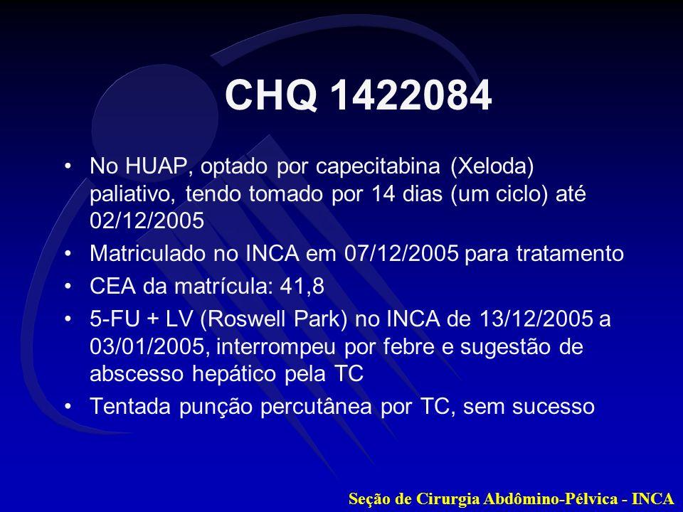 Seção de Cirurgia Abdômino-Pélvica - INCA No HUAP, optado por capecitabina (Xeloda) paliativo, tendo tomado por 14 dias (um ciclo) até 02/12/2005 Matr