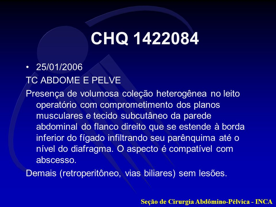 Seção de Cirurgia Abdômino-Pélvica - INCA 25/01/2006 TC ABDOME E PELVE Presença de volumosa coleção heterogênea no leito operatório com comprometiment