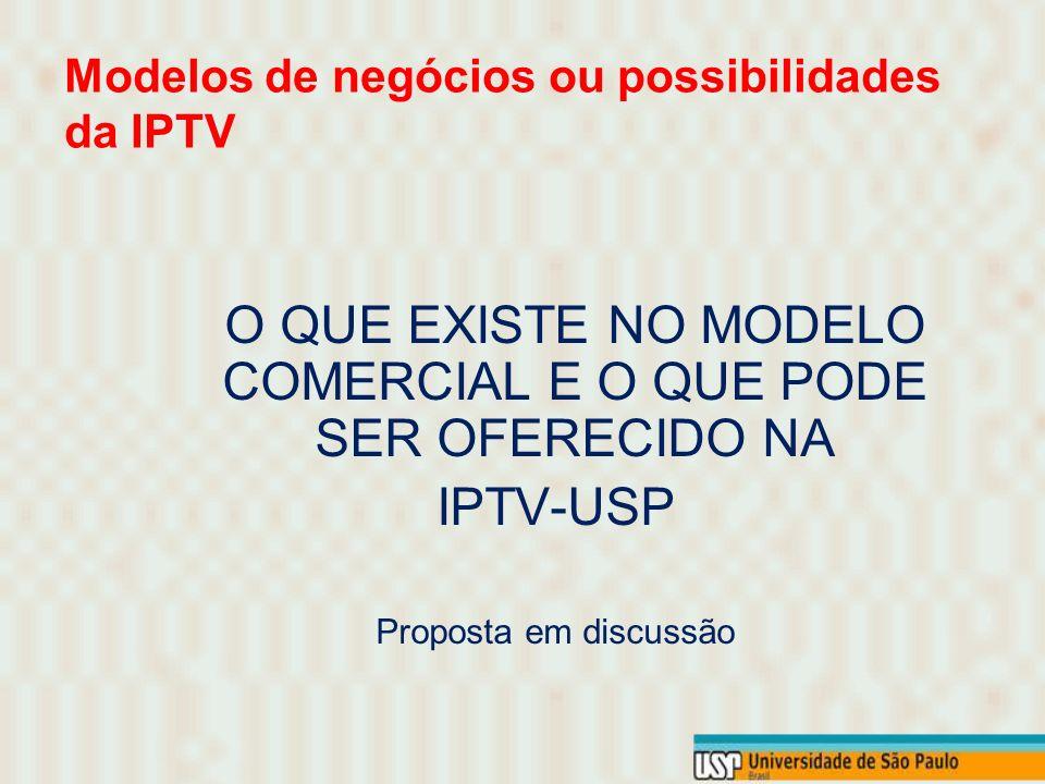 O QUE EXISTE NO MODELO COMERCIAL E O QUE PODE SER OFERECIDO NA IPTV-USP Proposta em discussão Modelos de negócios ou possibilidades da IPTV