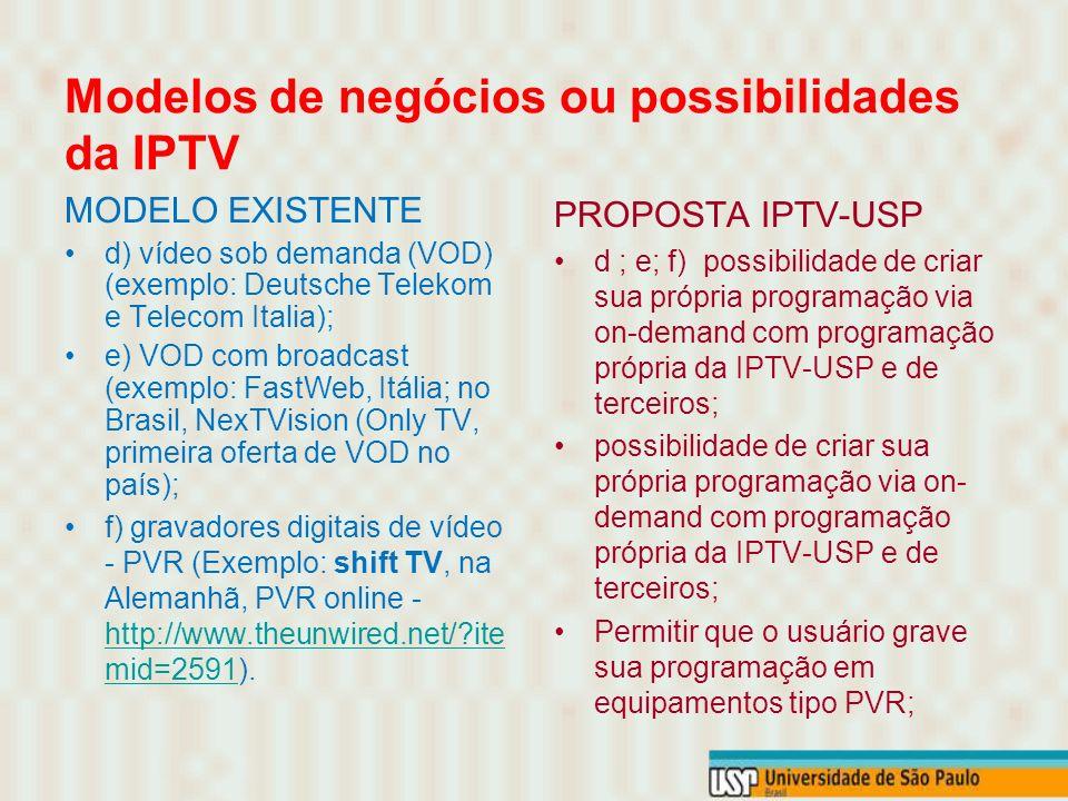 MODELO EXISTENTE a) oferta de broadcast (e oferta de TV por Assinatura); b) pay-per-view; c) transmissão de futebol e filmes (Telecom Italia - acordos com MGM, Sony e Fox); PROPOSTA IPTV-USP a) oferecer a IPTV-USP semelhante ao serviço por assinatura; b e c) oferecer a possibilidade de acordos com operadoras e programadoras de TV por Assinaturas para prover conteúdo extra-universidade; possibilidade de acessar canais extra Universidades via pay-per-view;