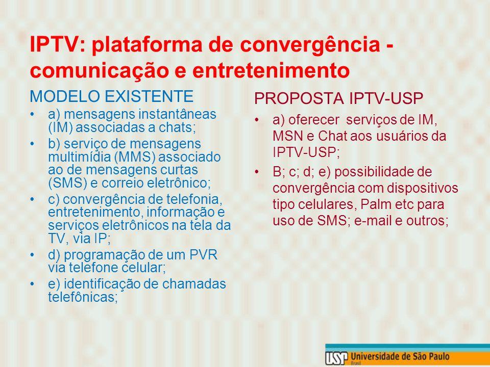 IPTV: plataforma de convergência - comunicação e entretenimento MODELO EXISTENTE a) mensagens instantâneas (IM) associadas a chats; b) serviço de mensagens multimídia (MMS) associado ao de mensagens curtas (SMS) e correio eletrônico; c) convergência de telefonia, entretenimento, informação e serviços eletrônicos na tela da TV, via IP; d) programação de um PVR via telefone celular; e) identificação de chamadas telefônicas; PROPOSTA IPTV-USP a) oferecer serviços de IM, MSN e Chat aos usuários da IPTV-USP; B; c; d; e) possibilidade de convergência com dispositivos tipo celulares, Palm etc para uso de SMS; e-mail e outros;