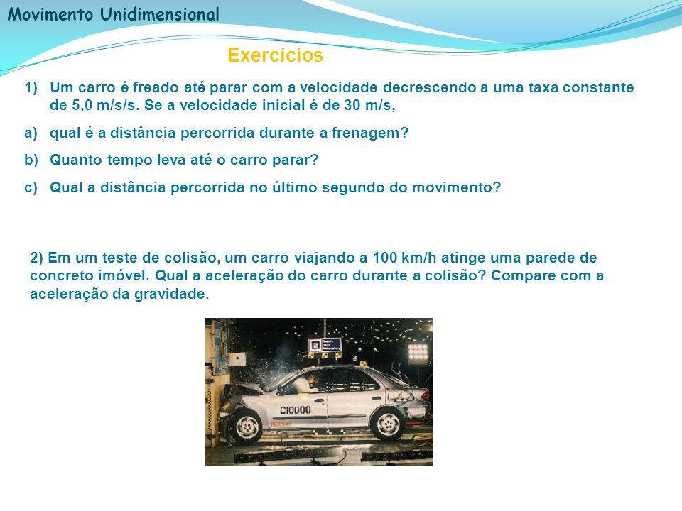 Movimento Unidimensional Exercícios 1)Um carro é freado até parar com a velocidade decrescendo a uma taxa constante de 5,0 m/s/s. Se a velocidade inic