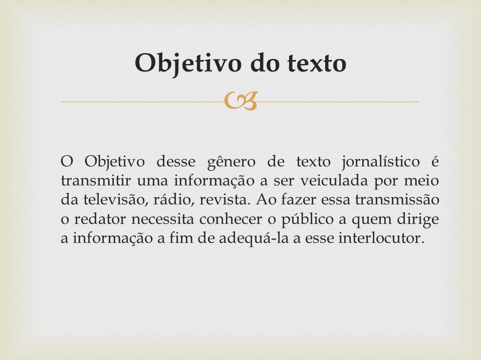 Objetivo do texto O Objetivo desse gênero de texto jornalístico é transmitir uma informação a ser veiculada por meio da televisão, rádio, revista. Ao