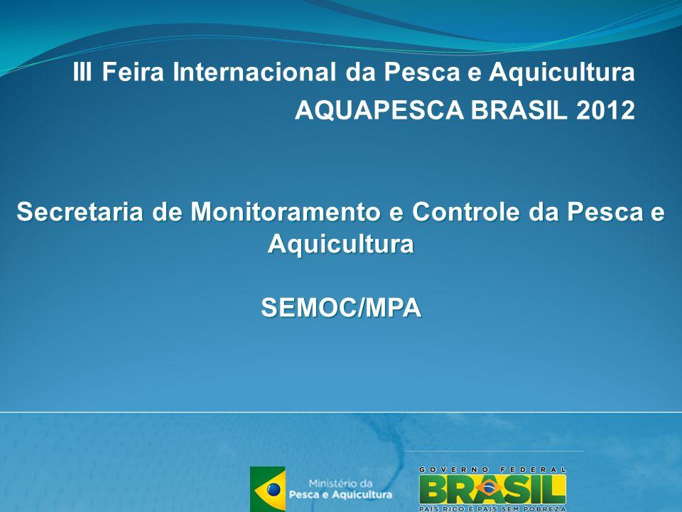 III Feira Internacional da Pesca e Aquicultura AQUAPESCA BRASIL 2012 Secretaria de Monitoramento e Controle da Pesca e Aquicultura SEMOC/MPA