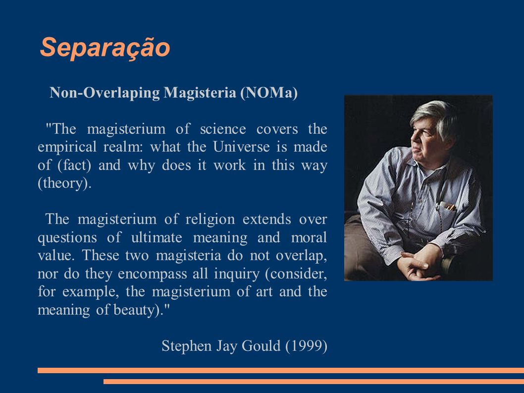 Separação Non-Overlaping Magisteria (NOMa) The magisterium of science covers the empirical realm: what the Universe is made of (fact) and why does it work in this way (theory).