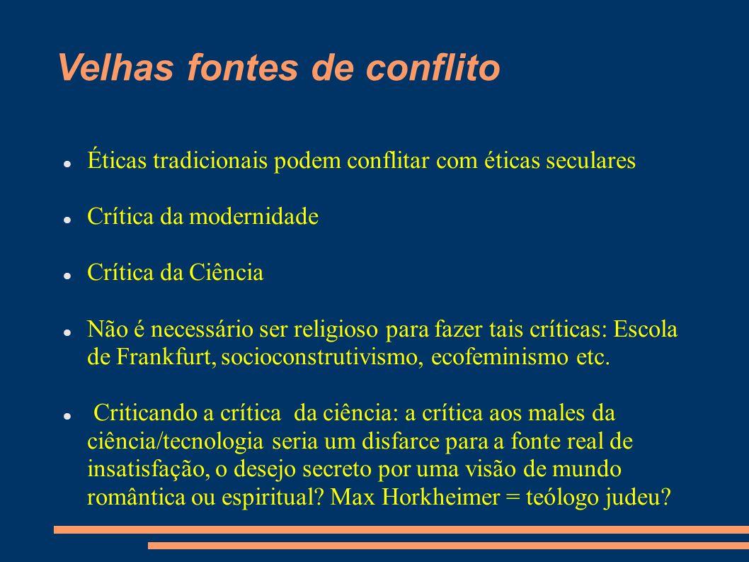 Velhas fontes de conflito Éticas tradicionais podem conflitar com éticas seculares Crítica da modernidade Crítica da Ciência Não é necessário ser religioso para fazer tais críticas: Escola de Frankfurt, socioconstrutivismo, ecofeminismo etc.