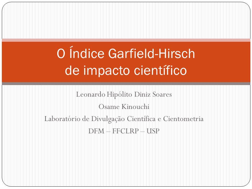 Leonardo Hipólito Diniz Soares Osame Kinouchi Laboratório de Divulgação Científica e Cientometria DFM – FFCLRP – USP O Índice Garfield-Hirsch de impac