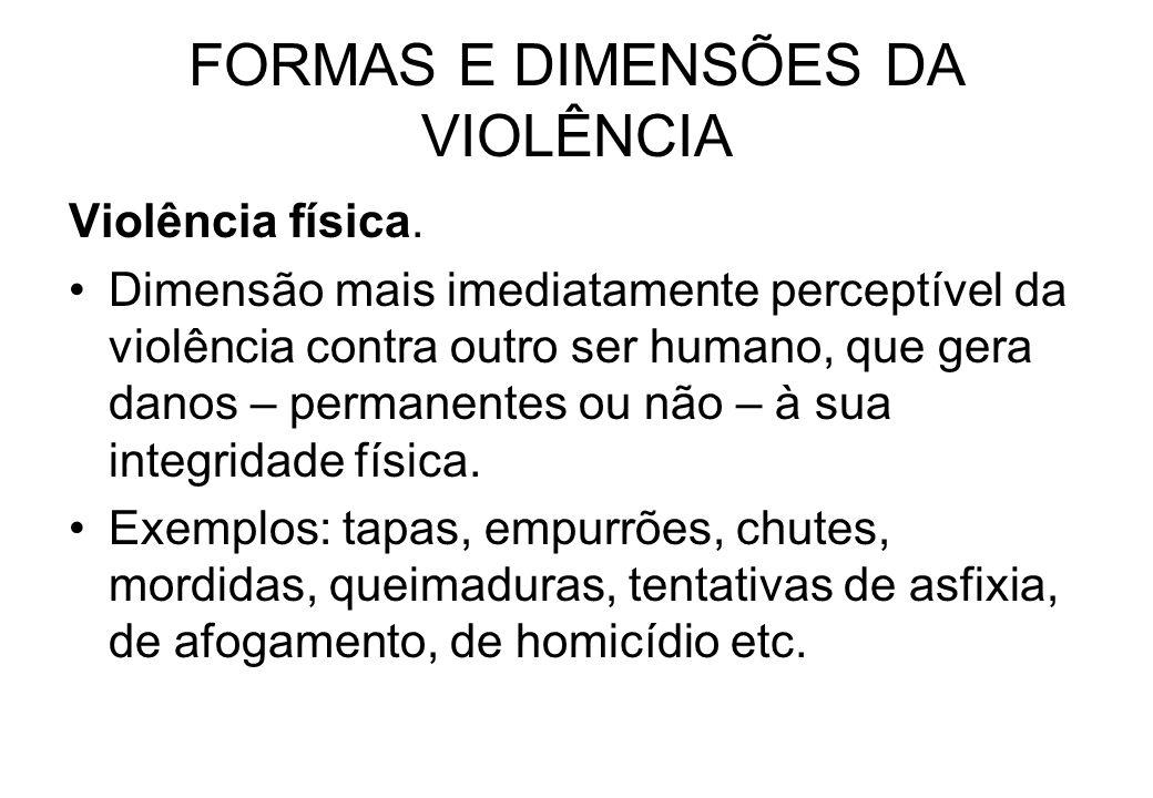 FORMAS E DIMENSÕES DA VIOLÊNCIA Violência física. Dimensão mais imediatamente perceptível da violência contra outro ser humano, que gera danos – perma
