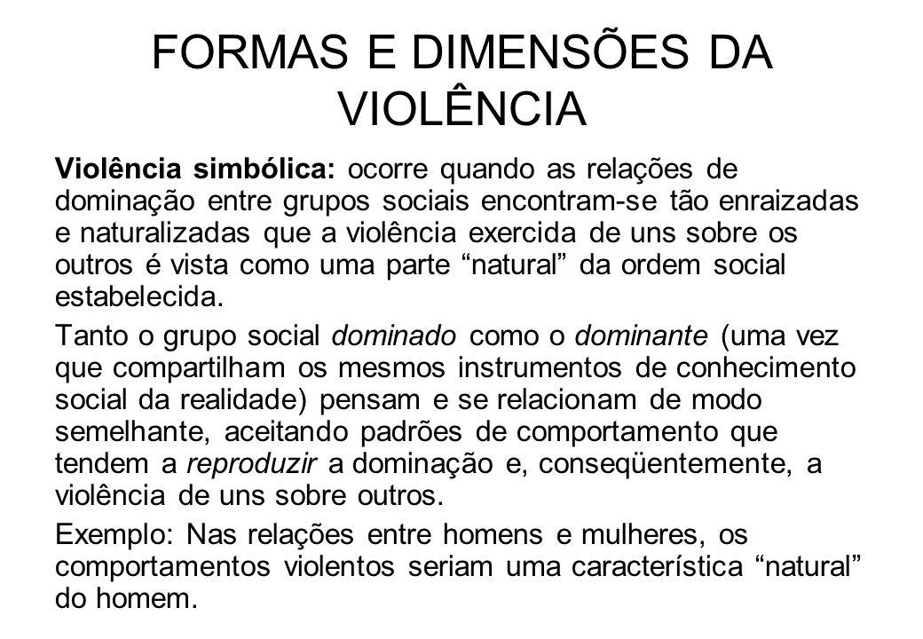 FORMAS E DIMENSÕES DA VIOLÊNCIA Violência simbólica: ocorre quando as relações de dominação entre grupos sociais encontram-se tão enraizadas e natural