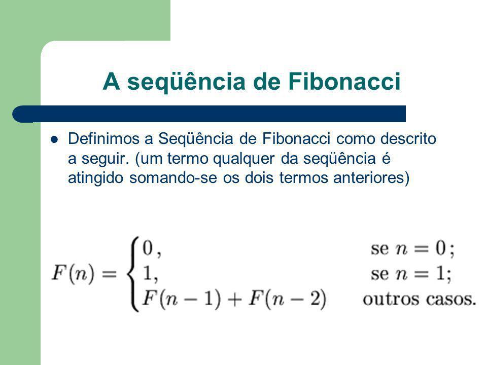 A seqüência de Fibonacci Definimos a Seqüência de Fibonacci como descrito a seguir. (um termo qualquer da seqüência é atingido somando-se os dois term