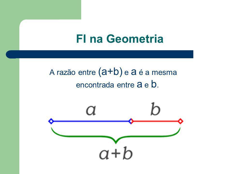 FI na Geometria A razão entre (a+b) e a é a mesma encontrada entre a e b.