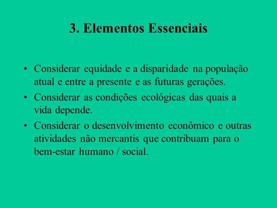 3. Elementos Essenciais Considerar equidade e a disparidade na população atual e entre a presente e as futuras gerações. Considerar as condições ecoló