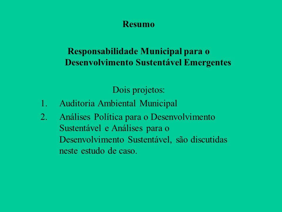 Resumo Responsabilidade Municipal para o Desenvolvimento Sustentável Emergentes Dois projetos: 1.Auditoria Ambiental Municipal 2.Análises Política para o Desenvolvimento Sustentável e Análises para o Desenvolvimento Sustentável, são discutidas neste estudo de caso.