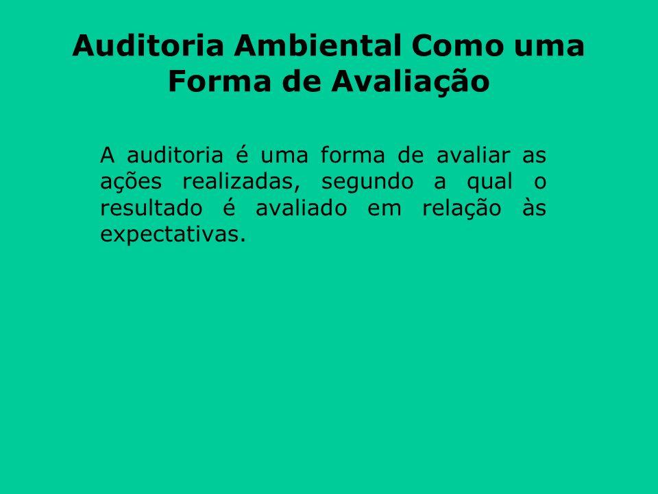 Auditoria Ambiental Como uma Forma de Avaliação A auditoria é uma forma de avaliar as ações realizadas, segundo a qual o resultado é avaliado em relação às expectativas.