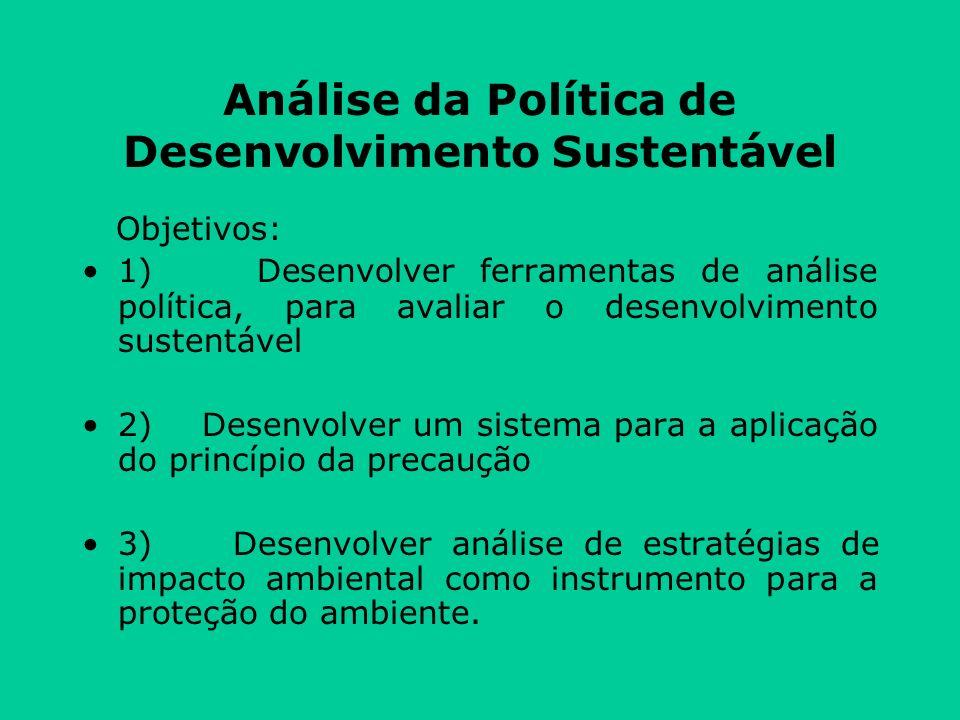 Análise da Política de Desenvolvimento Sustentável Objetivos: 1) Desenvolver ferramentas de análise política, para avaliar o desenvolvimento sustentável 2) Desenvolver um sistema para a aplicação do princípio da precaução 3) Desenvolver análise de estratégias de impacto ambiental como instrumento para a proteção do ambiente.
